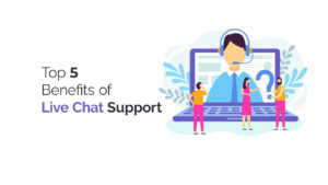 Top 5 benefits of live chat support
