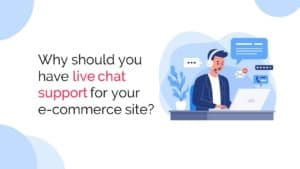 Why should you have live chat support for your ecommerce site